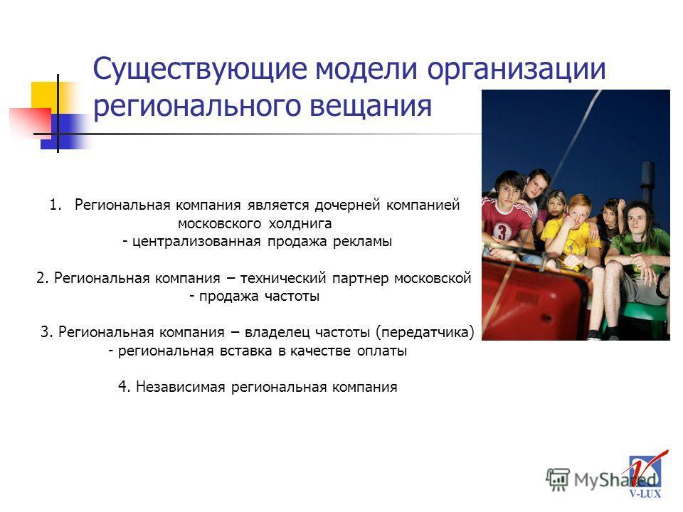 Существующие модели организации регионального вещания 1.Региональная компания является дочерней компанией московского холднига - централизованная продажа рекламы 2. Региональная компания – технический партнер московской - продажа частоты 3. Региональ