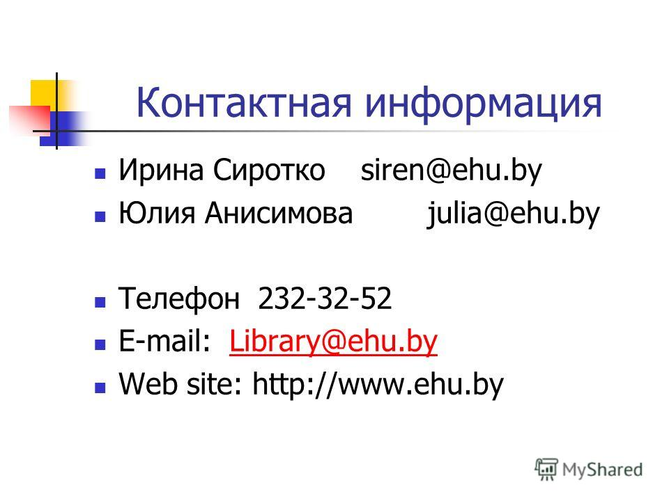 Контактная информация Ирина Сиротко siren@ehu.by Юлия Анисимова julia@ehu.by Телефон 232-32-52 E-mail: Library@ehu.byLibrary@ehu.by Web site: http://www.ehu.by