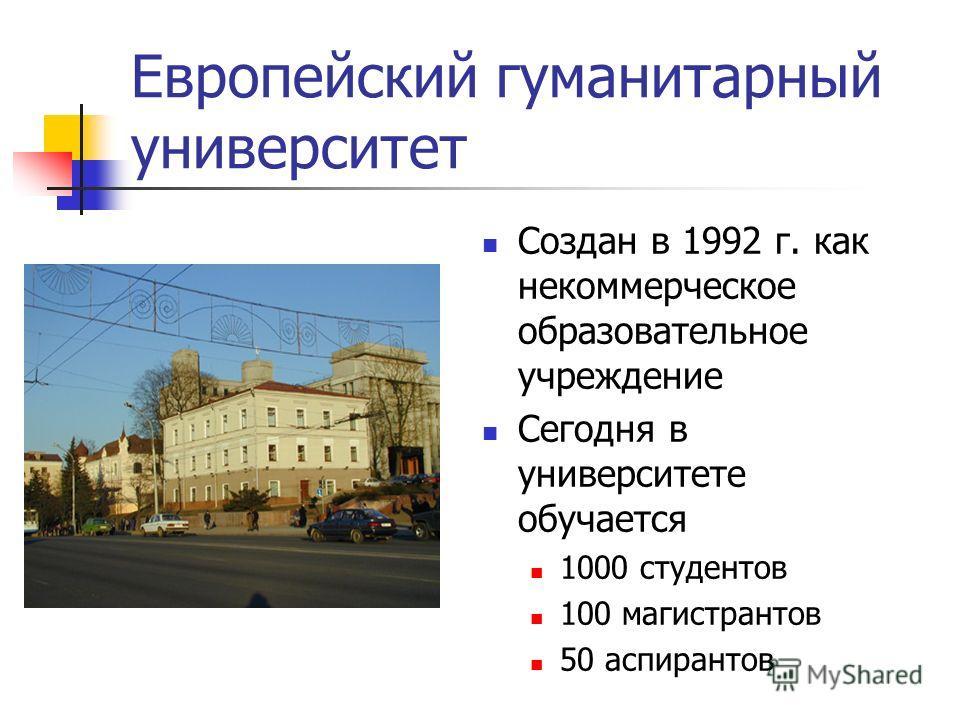 Европейский гуманитарный университет Создан в 1992 г. как некоммерческое образовательное учреждение Сегодня в университете обучается 1000 студентов 100 магистрантов 50 аспирантов