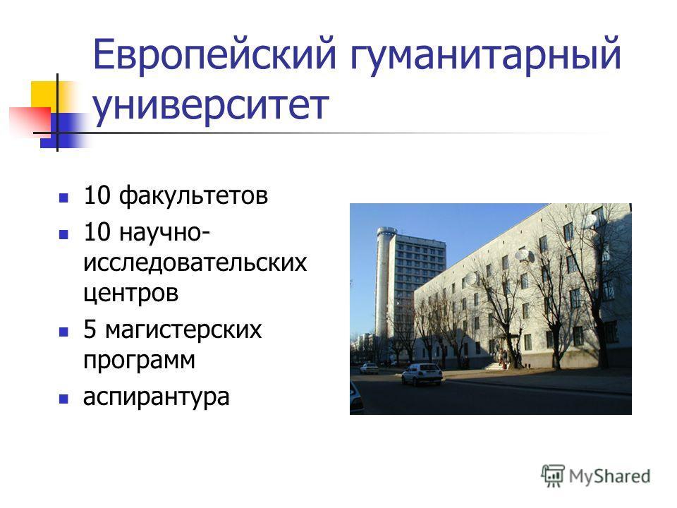 Европейский гуманитарный университет 10 факультетов 10 научно- исследовательских центров 5 магистерских программ аспирантура