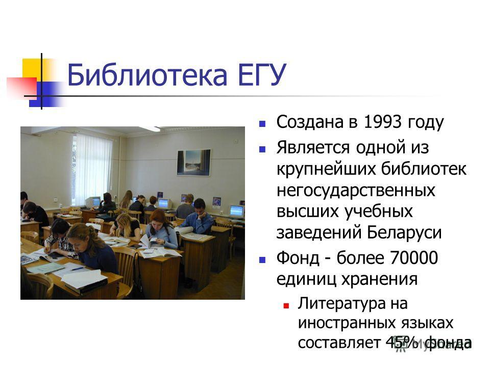 Библиотека ЕГУ Создана в 1993 году Является одной из крупнейших библиотек негосударственных высших учебных заведений Беларуси Фонд - более 70000 единиц хранения Литература на иностранных языках составляет 45% фонда