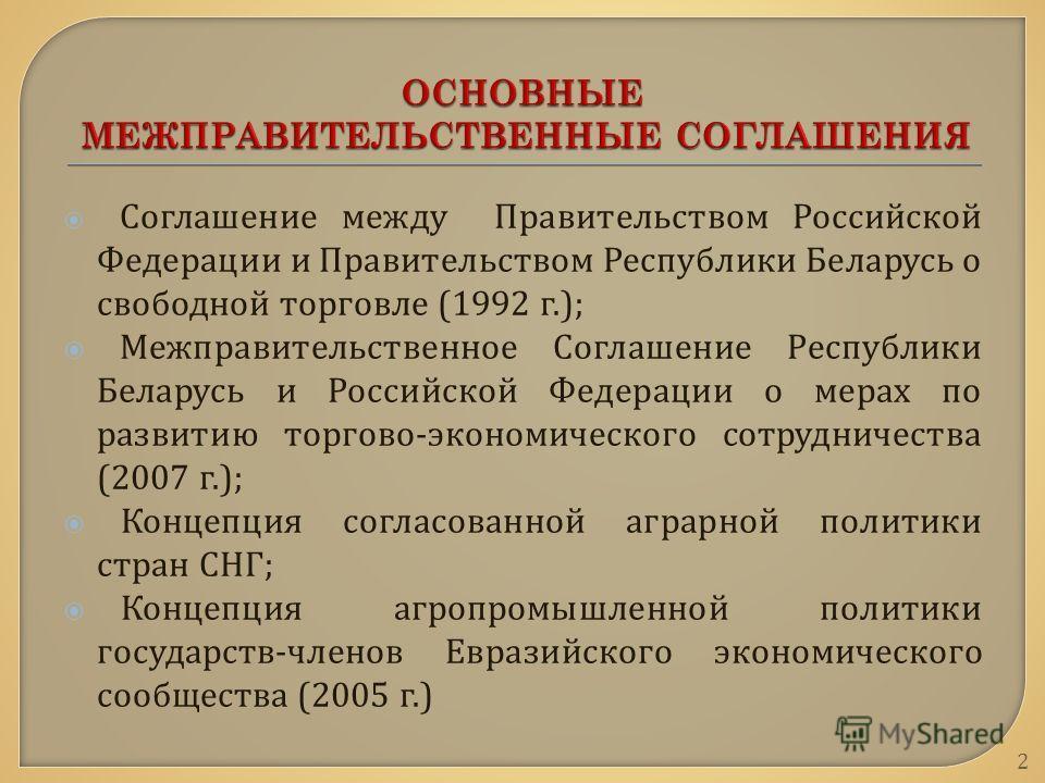 Соглашение между Правительством Российской Федерации и Правительством Республики Беларусь о свободной торговле (1992 г.); Межправительственное Соглашение Республики Беларусь и Российской Федерации о мерах по развитию торгово - экономического сотрудни
