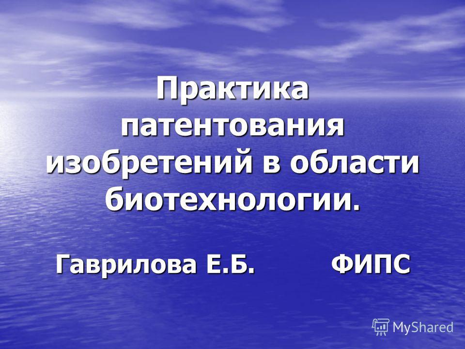 Практика патентования изобретений в области биотехнологии. Гаврилова Е.Б. ФИПС