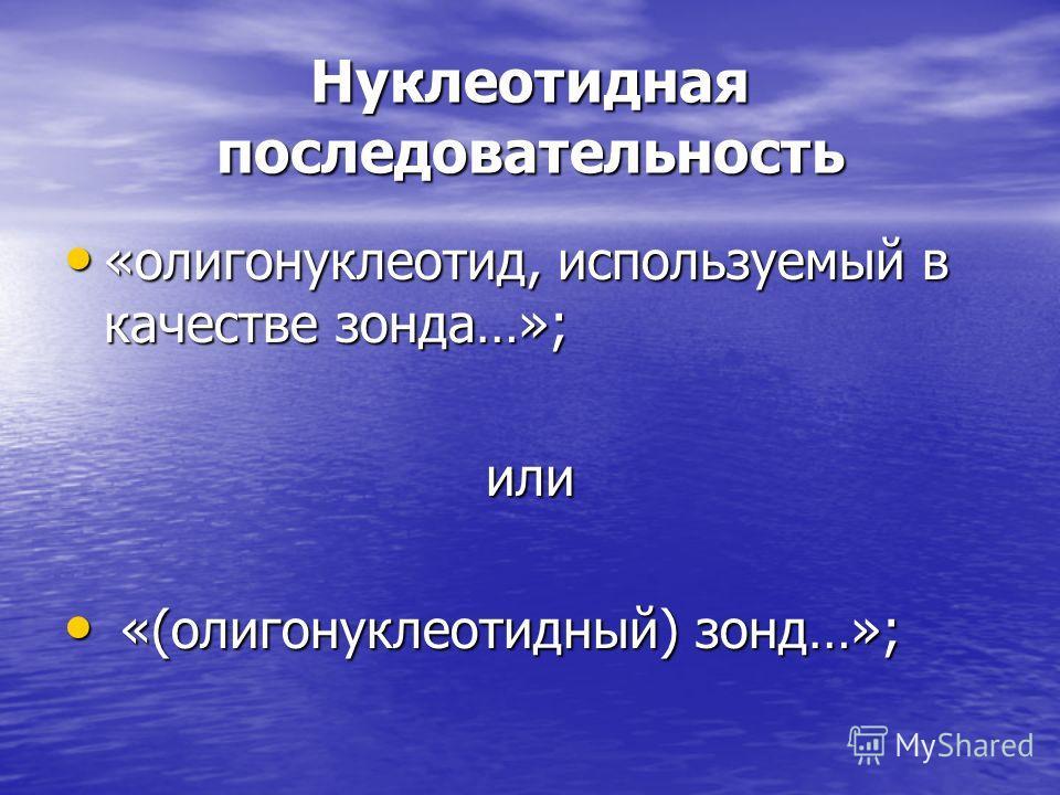 Нуклеотидная последовательность «олигонуклеотид, используемый в качестве зонда…»; «олигонуклеотид, используемый в качестве зонда…»;или «(олигонуклеотидный) зонд…»; «(олигонуклеотидный) зонд…»;