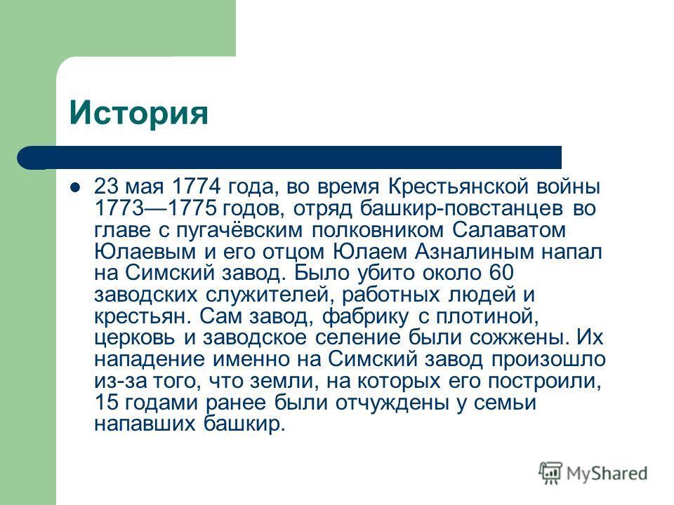 История 23 мая 1774 года, во время Крестьянской войны 17731775 годов, отряд башкир-повстанцев во главе с пугачёвским полковником Салаватом Юлаевым и его отцом Юлаем Азналиным напал на Симский завод. Было убито около 60 заводских служителей, работных