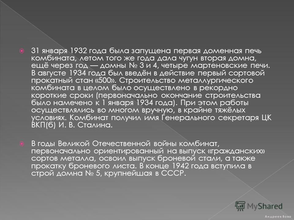 31 января 1932 года была запущена первая доменная печь комбината, летом того же года дала чугун вторая домна, ещё через год домны 3 и 4, четыре мартеновские печи. В августе 1934 года был введён в действие первый сортовой прокатный стан «500». Строите