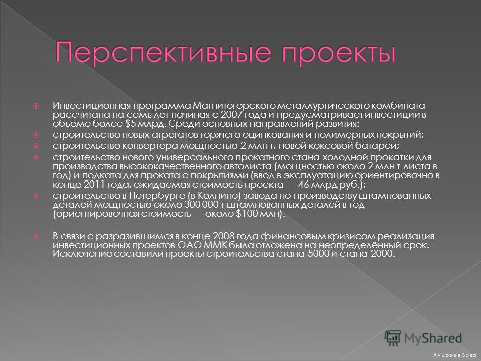 Инвестиционная программа Магнитогорского металлургического комбината рассчитана на семь лет начиная с 2007 года и предусматривает инвестиции в объеме более $5 млрд. Среди основных направлений развития: строительство новых агрегатов горячего оцинкован