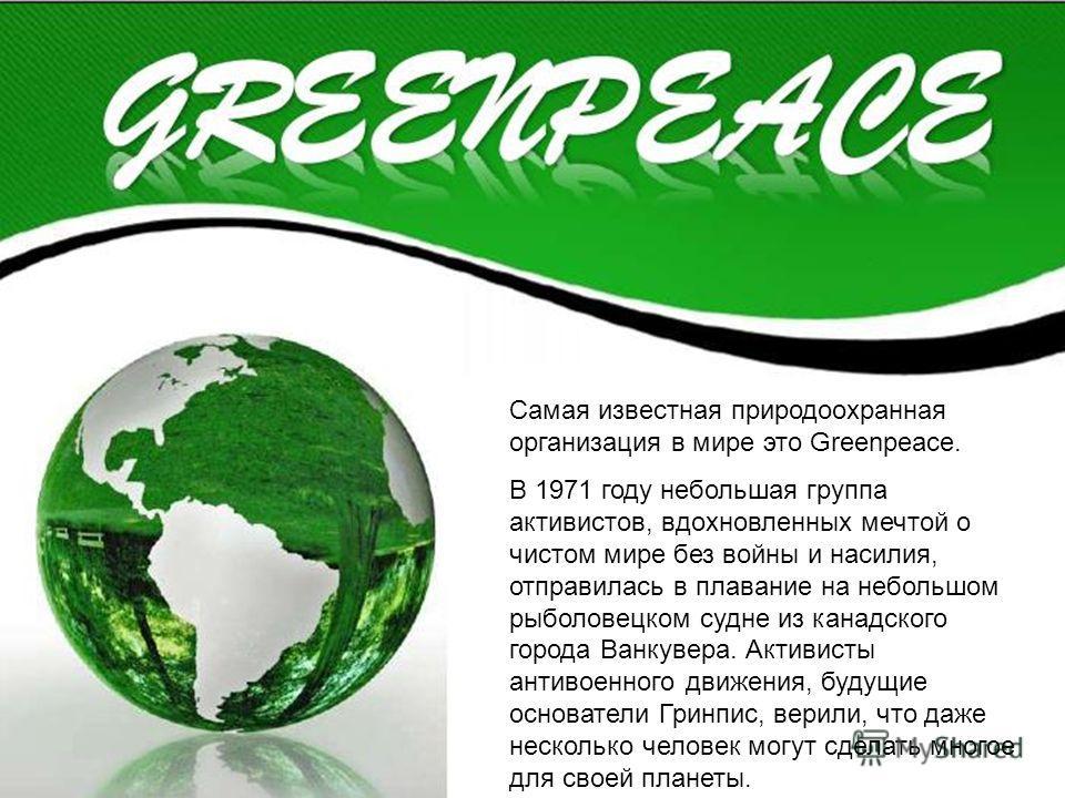 Самая известная природоохранная организация в мире это Greenpeace. В 1971 году небольшая группа активистов, вдохновленных мечтой о чистом мире без войны и насилия, отправилась в плавание на небольшом рыболовецком судне из канадского города Ванкувера.