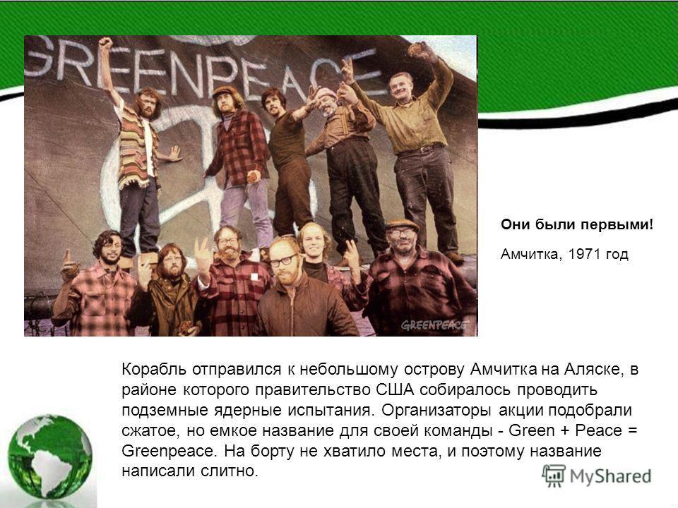 Корабль отправился к небольшому острову Амчитка на Аляске, в районе которого правительство США собиралось проводить подземные ядерные испытания. Организаторы акции подобрали сжатое, но емкое название для своей команды - Green + Peace = Greenpeace. На