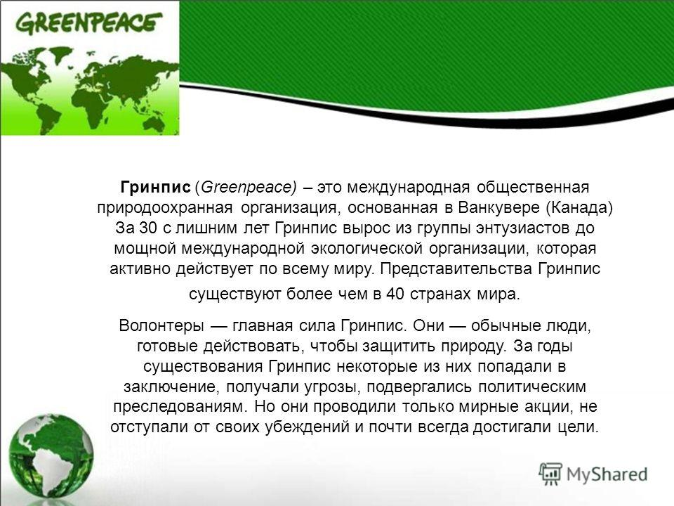 Гринпис (Greenpeace) – это международная общественная природоохранная организация, основанная в Ванкувере (Канада) За 30 с лишним лет Гринпис вырос из группы энтузиастов до мощной международной экологической организации, которая активно действует по