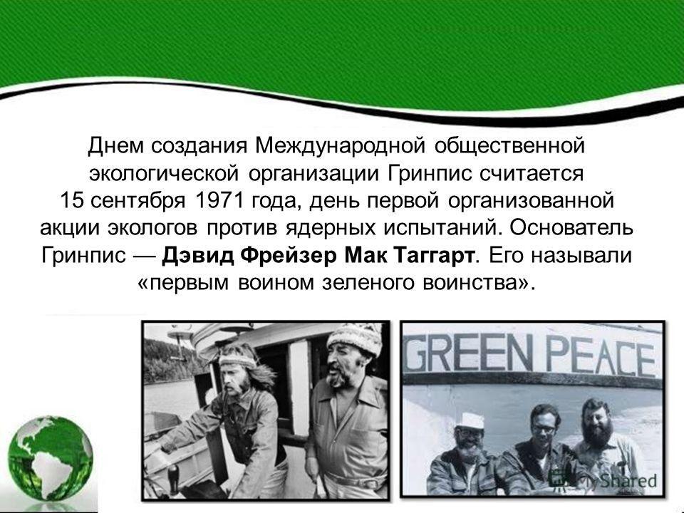 Днем создания Международной общественной экологической организации Гринпис считается 15 сентября 1971 года, день первой организованной акции экологов против ядерных испытаний. Основатель Гринпис Дэвид Фрейзер Мак Таггарт. Его называли «первым воином