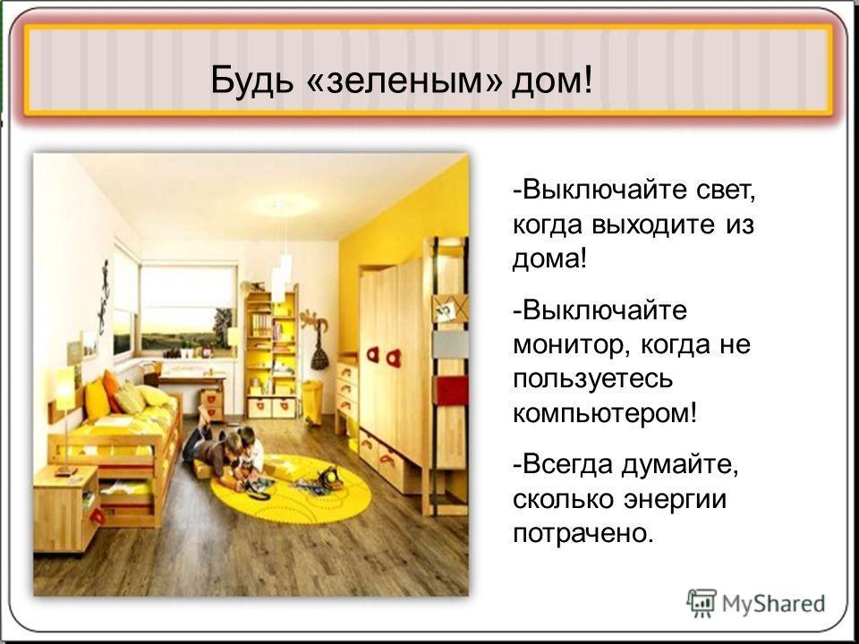 @ Будь «зеленым» дом! -Выключайте свет, когда выходите из дома! -Выключайте монитор, когда не пользуетесь компьютером! -Всегда думайте, сколько энергии потрачено.