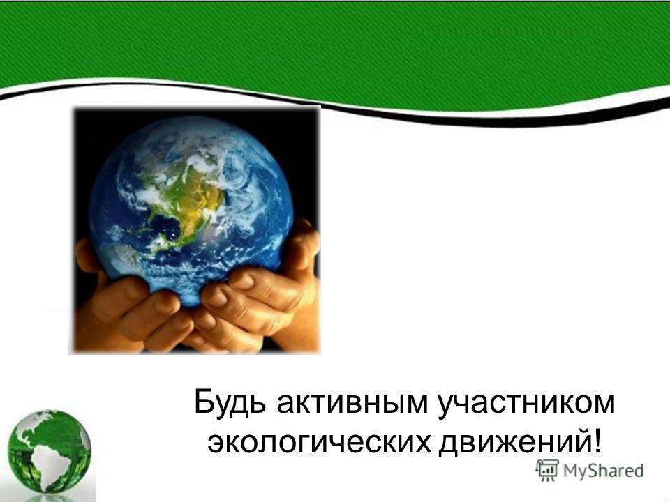Будь активным участником экологических движений!