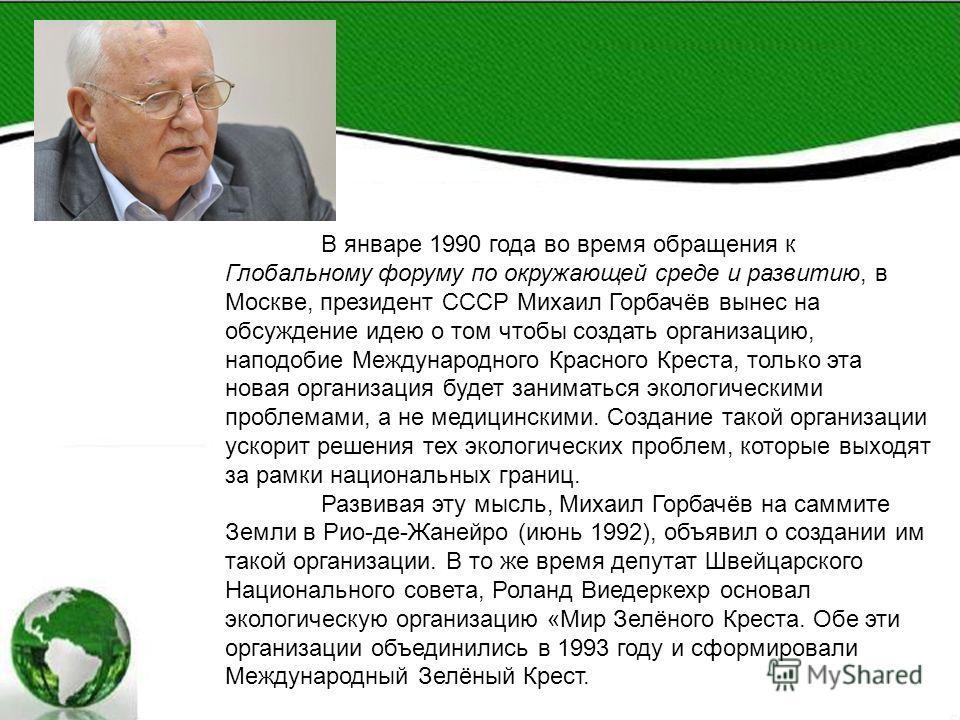 В январе 1990 года во время обращения к Глобальному форуму по окружающей среде и развитию, в Москве, президент СССР Михаил Горбачёв вынес на обсуждение идею о том чтобы создать организацию, наподобие Международного Красного Креста, только эта новая о