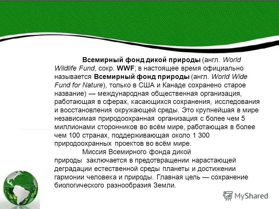 Всемирный фонд дикой природы (англ. World Wildlife Fund, сокр. WWF; в настоящее время официально называется Всемирный фонд природы (англ. World Wide Fund for Nature), только в США и Канаде сохранено старое название) международная общественная организ