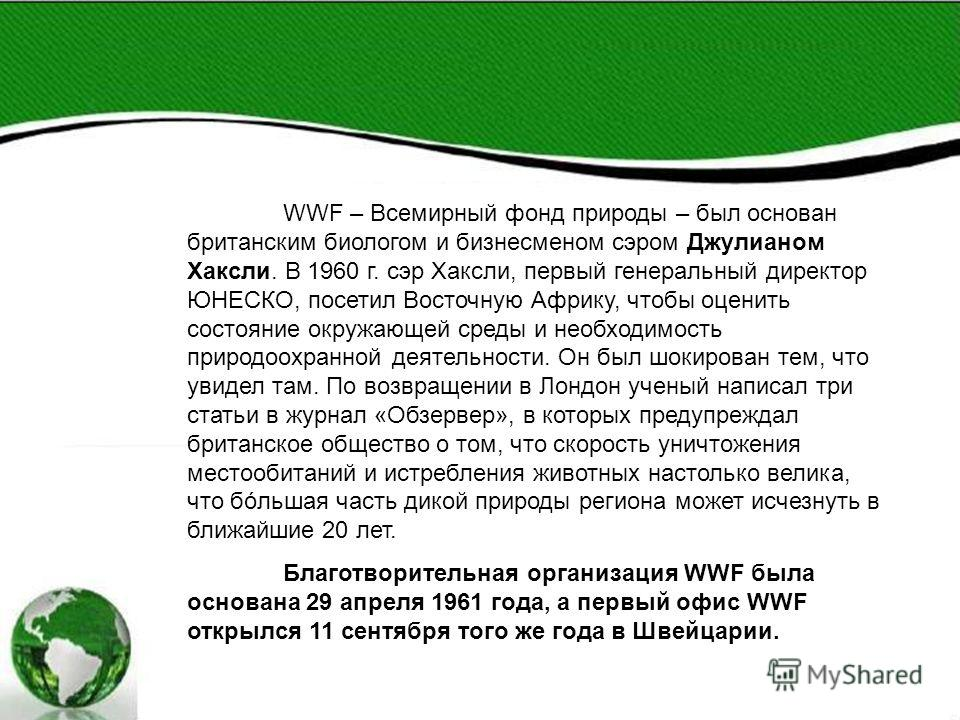 WWF – Всемирный фонд природы – был основан британским биологом и бизнесменом сэром Джулианом Хаксли. В 1960 г. сэр Хаксли, первый генеральный директор ЮНЕСКО, посетил Восточную Африку, чтобы оценить состояние окружающей среды и необходимость природоо