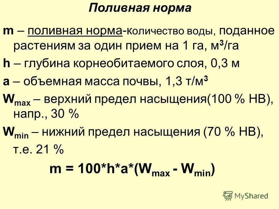 m – поливная норма-к оличество воды, поданное растениям за один прием на 1 га, м 3 /га h – глубина корнеобитаемого слоя, 0,3 м a – объемная масса почвы, 1,3 т/м 3 W max – верхний предел насыщения(100 % НВ), напр., 30 % W min – нижний предел насыщения