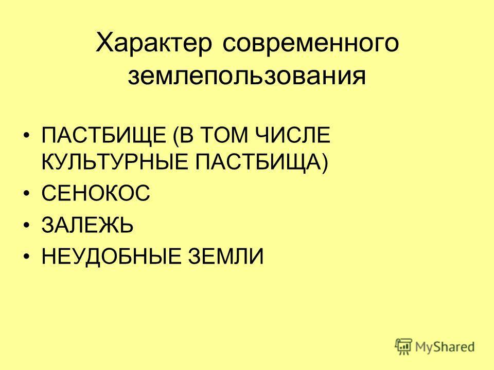 Характер современного землепользования ПАСТБИЩЕ (В ТОМ ЧИСЛЕ КУЛЬТУРНЫЕ ПАСТБИЩА) СЕНОКОС ЗАЛЕЖЬ НЕУДОБНЫЕ ЗЕМЛИ