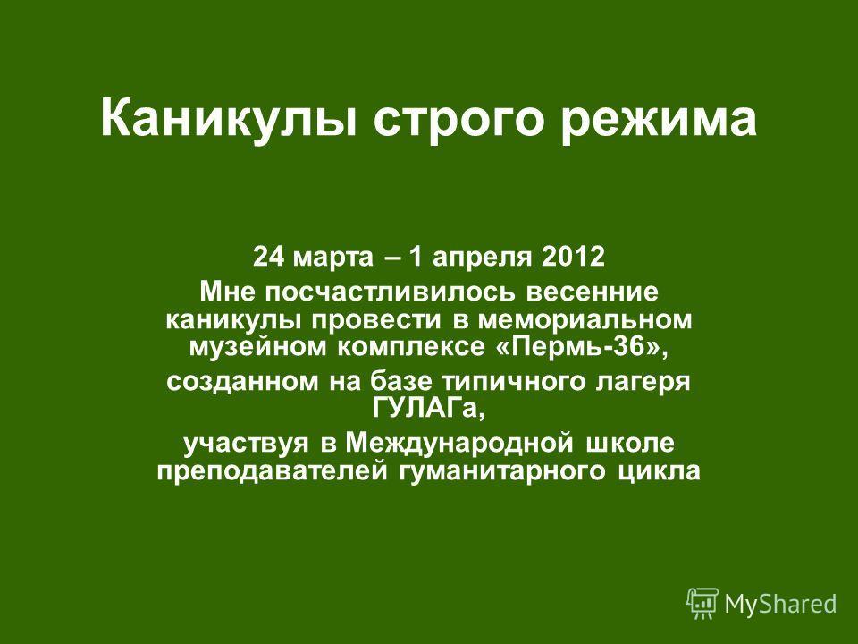Каникулы строго режима 24 марта – 1 апреля 2012 Мне посчастливилось весенние каникулы провести в мемориальном музейном комплексе «Пермь-36», созданном на базе типичного лагеря ГУЛАГа, участвуя в Международной школе преподавателей гуманитарного цикла