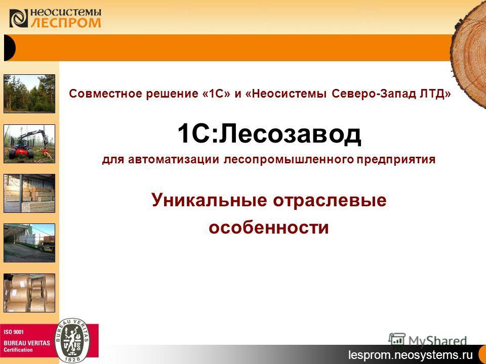 lesprom.neosystems.ru Совместное решение «1С» и «Неосистемы Северо-Запад ЛТД» 1С:Лесозавод для автоматизации лесопромышленного предприятия Уникальные отраслевые особенности