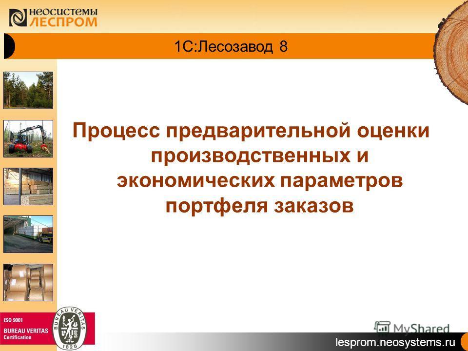 lesprom.neosystems.ru 1С:Лесозавод 8 Процесс предварительной оценки производственных и экономических параметров портфеля заказов