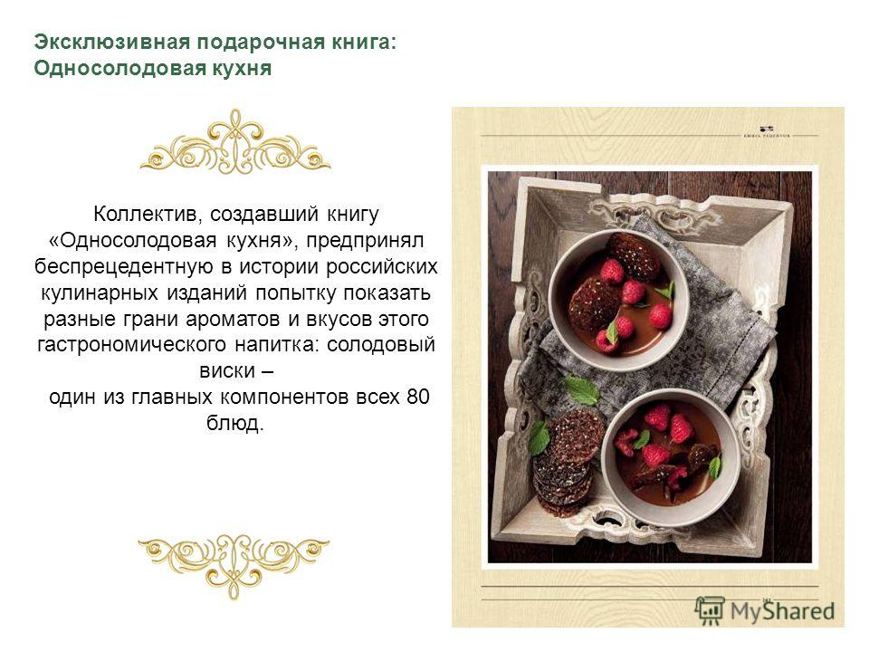 Коллектив, создавший книгу «Односолодовая кухня», предпринял беспрецедентную в истории российских кулинарных изданий попытку показать разные грани ароматов и вкусов этого гастрономического напитка: солодовый виски – один из главных компонентов всех 8