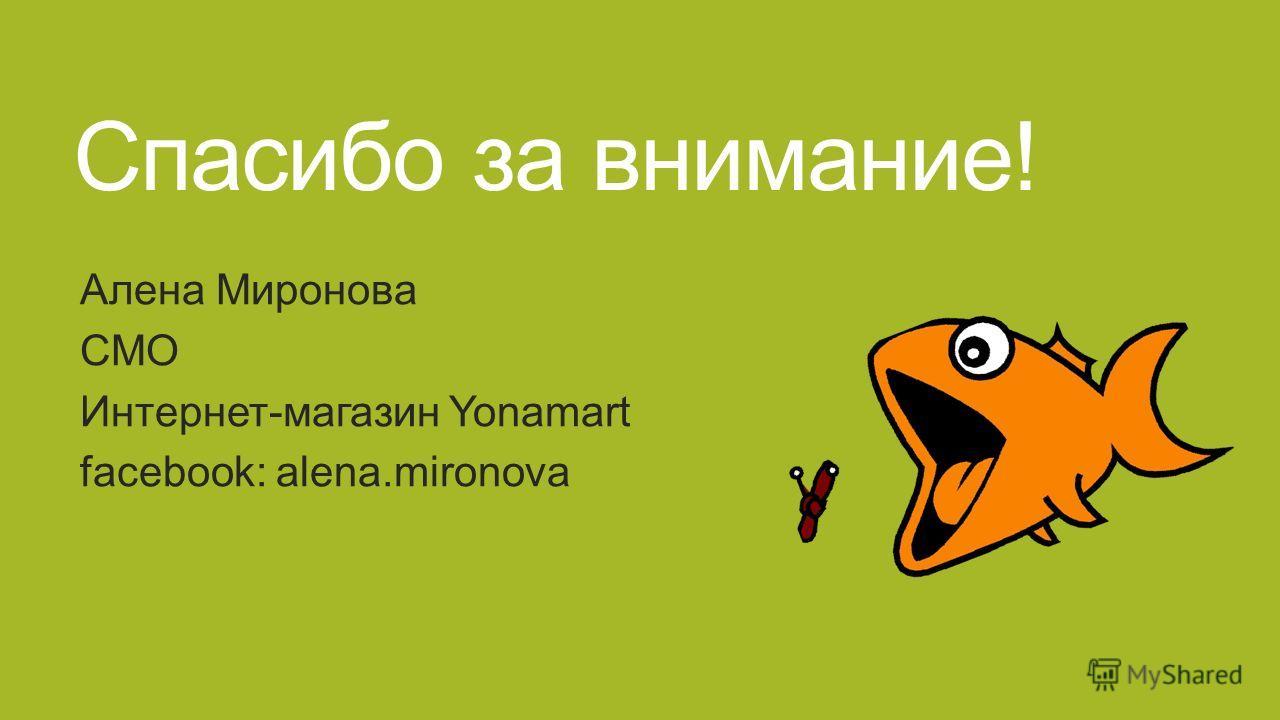 Спасибо за внимание! Алена Миронова CMO Интернет-магазин Yonamart facebook: alena.mironova