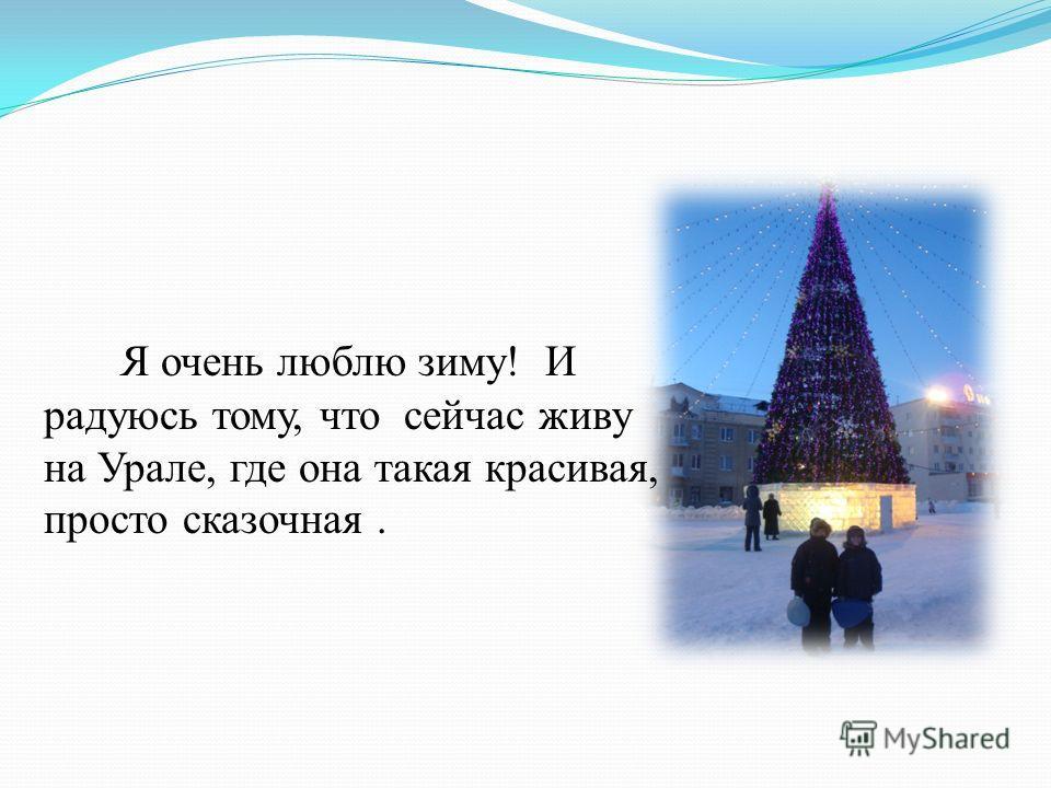 Я очень люблю зиму! И радуюсь тому, что сейчас живу на Урале, где она такая красивая, просто сказочная.