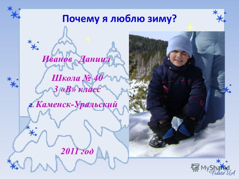Иванов Даниил Школа 40 3 «В» класс г. Каменск-Уральский 2011 год Почему я люблю зиму?