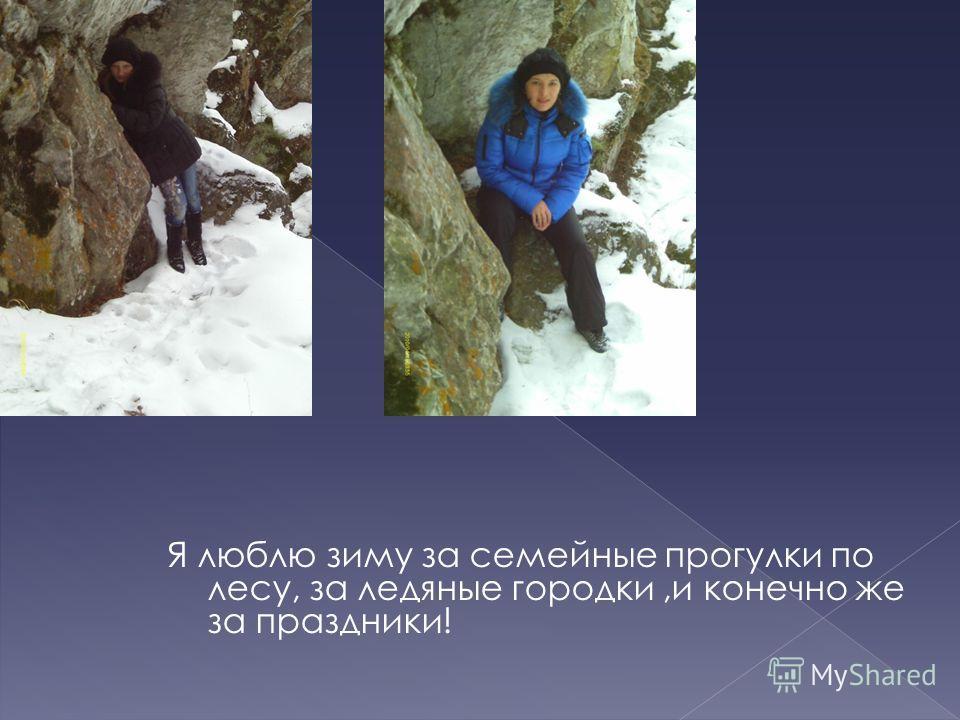 Я люблю зиму за семейные прогулки по лесу, за ледяные городки,и конечно же за праздники!