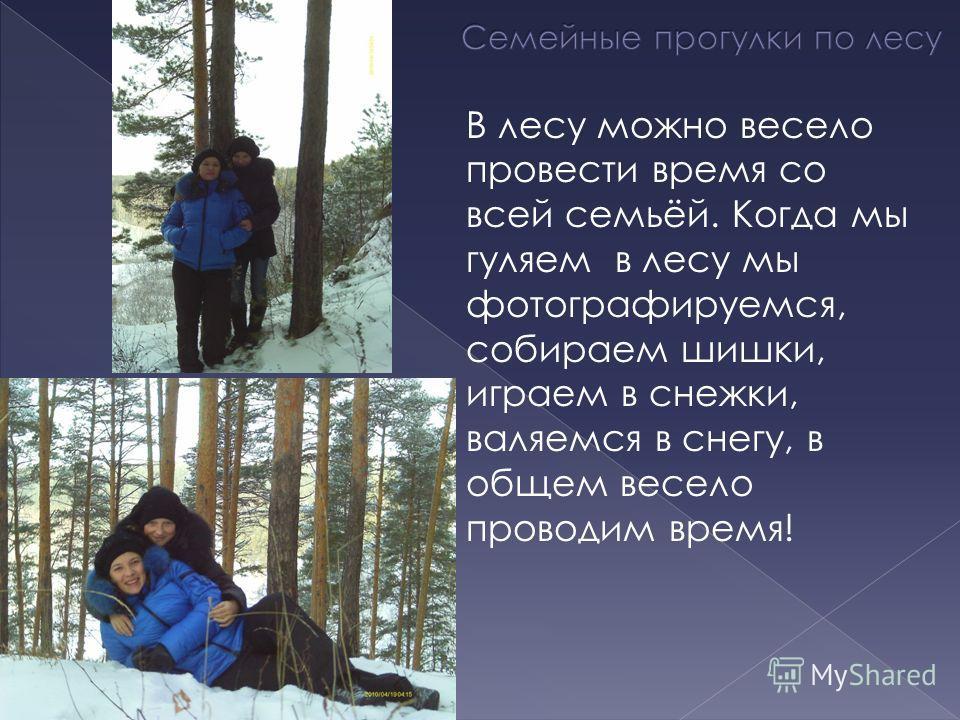 В лесу можно весело провести время со всей семьёй. Когда мы гуляем в лесу мы фотографируемся, собираем шишки, играем в снежки, валяемся в снегу, в общем весело проводим время!