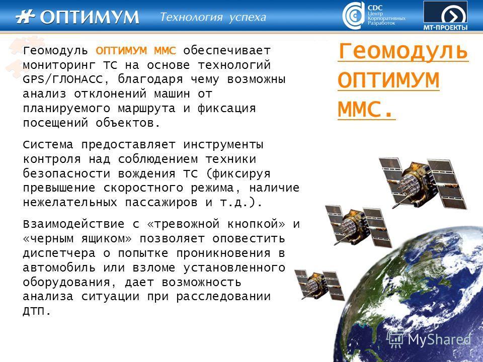 Геомодуль ОПТИМУМ ММС. Геомодуль ОПТИМУМ ММС обеспечивает мониторинг ТС на основе технологий GPS/ГЛОНАСС, благодаря чему возможны анализ отклонений машин от планируемого маршрута и фиксация посещений объектов. Система предоставляет инструменты контро