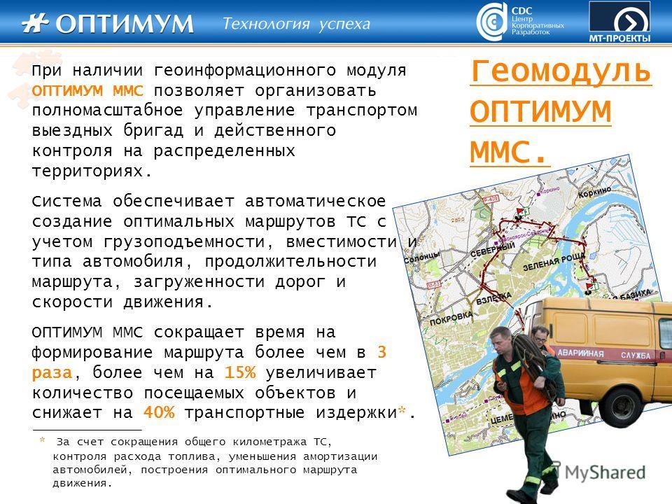При наличии геоинформационного модуля ОПТИМУМ ММС позволяет организовать полномасштабное управление транспортом выездных бригад и действенного контроля на распределенных территориях. Система обеспечивает автоматическое создание оптимальных маршрутов