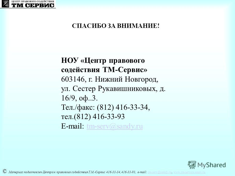 СПАСИБО ЗА ВНИМАНИЕ! © Материал подготовлен Центром правового содействия Т.М.-Сервис 416-33-34, 416-33-93, e-mail: tm-serv@sandy.ru, www.tm-service.nnov.rutm-serv@sandy.ruwww.tm-service.nnov.ru НОУ «Центр правового содействия ТМ-Сервис» 603146, г. Ни