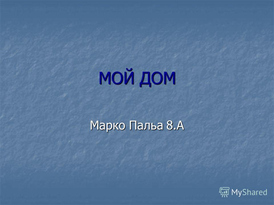 МОЙ ДОМ Марко Пальа 8.А