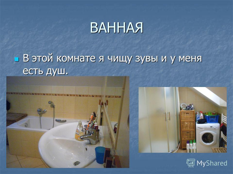 ВАННАЯ В этой комнате я чищу зувы и у меня есть душ. В этой комнате я чищу зувы и у меня есть душ.
