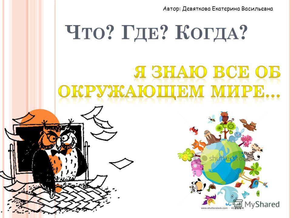 Ч ТО ? Г ДЕ ? К ОГДА ? Автор: Девяткова Екатерина Васильевна