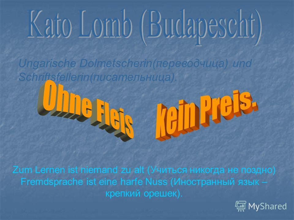 Ungarische Dolmetscherin(переводчица) und Schriftsfellerin(писательница). Zum Lernen ist niemand zu alt (Учиться никогда не поздно) Fremdsprache ist eine harfe Nuss (Иностранный язык – крепкий орешек).