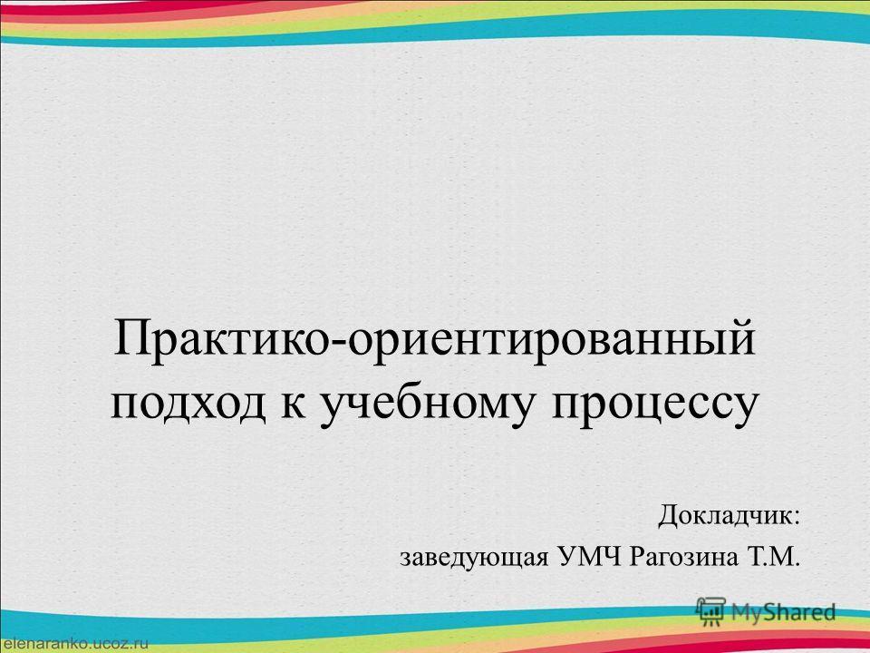 Практико-ориентированный подход к учебному процессу Докладчик: заведующая УМЧ Рагозина Т.М.