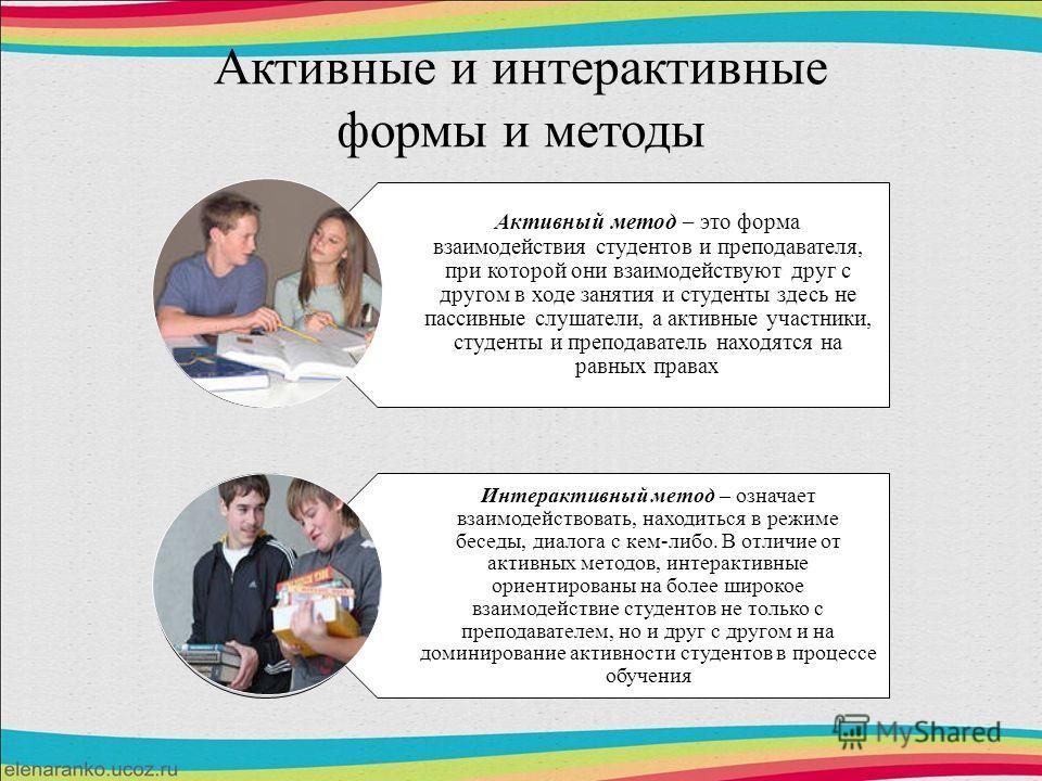 Активные и интерактивные формы и методы Активный метод – это форма взаимодействия студентов и преподавателя, при которой они взаимодействуют друг с другом в ходе занятия и студенты здесь не пассивные слушатели, а активные участники, студенты и препод