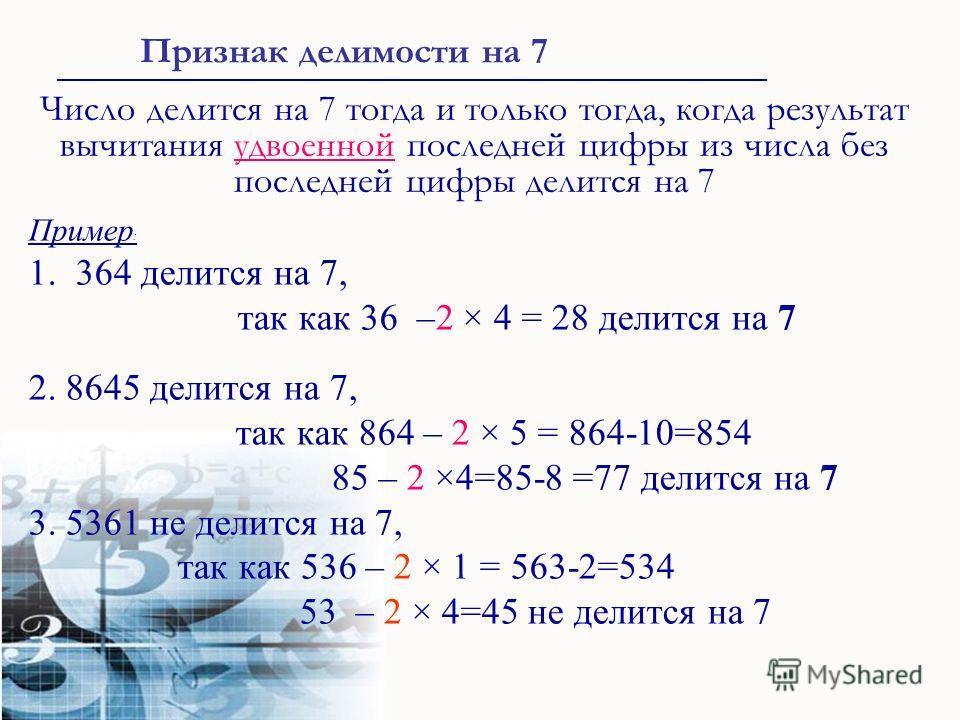 Пример : 1. 364 делится на 7, так как 36 –2 × 4 = 28 делится на 7 2. 8645 делится на 7, так как 864 – 2 × 5 = 864-10=854 85 – 2 ×4=85-8 =77 делится на 7 3. 5361 не делится на 7, так как 536 – 2 × 1 = 563-2=534 53 – 2 × 4=45 не делится на 7 Признак де