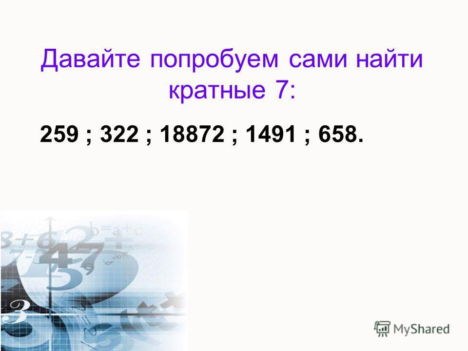 Давайте попробуем сами найти кратные 7: 259 ; 322 ; 18872 ; 1491 ; 658.
