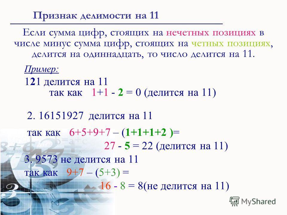 Если сумма цифр, стоящих на нечетных позициях в числе минус сумма цифр, стоящих на четных позициях, делится на одиннадцать, то число делится на 11. Пример: 121 делится на 11 так как 1+1 - 2 = 0 (делится на 11) 2. 16151927 делится на 11 так как 6+5+9+