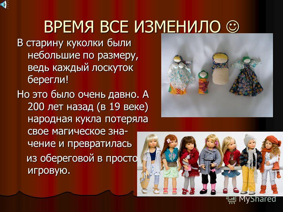 ВРЕМЯ ВСЕ ИЗМЕНИЛО ВРЕМЯ ВСЕ ИЗМЕНИЛО В старину куколки были небольшие по размеру, ведь каждый лоскуток берегли! Но это было очень давно. А 200 лет назад (в 19 веке) народная кукла потеряла свое магическое зна- чение и превратилась из обереговой в пр