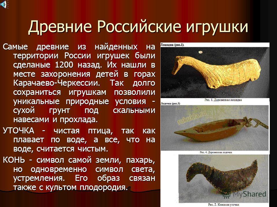 Древние Российские игрушки Самые древние из найденных на территории России игрушек были сделаные 1200 назад. Их нашли в месте захоронения детей в горах Карачаево-Черкессии. Так долго сохраниться игрушкам позволили уникальные природные условия - сухой