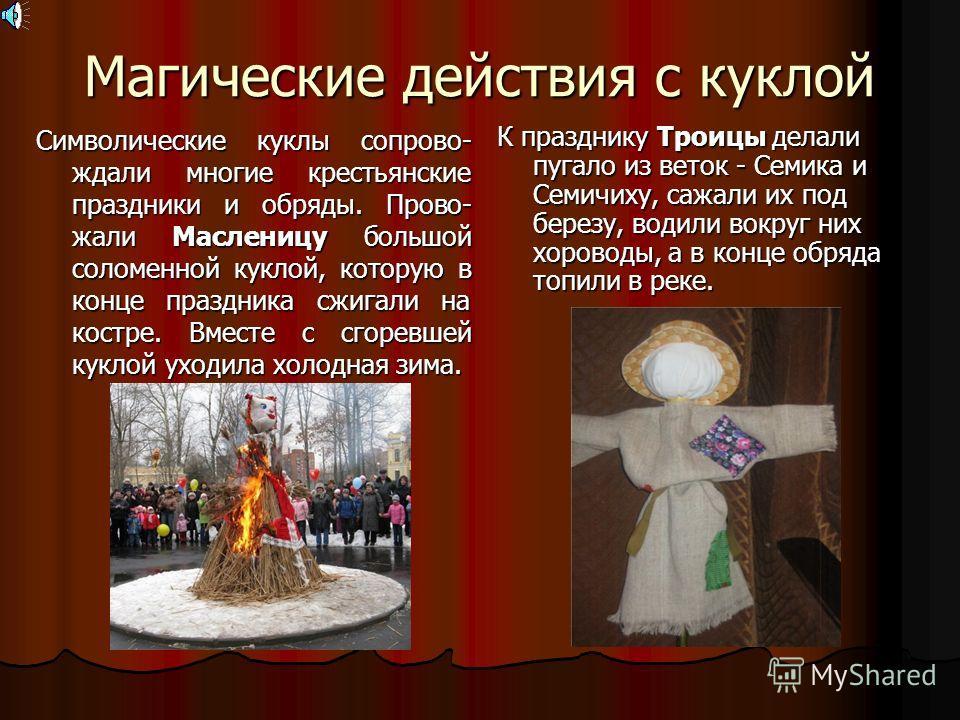 Магические действия с куклой Символические куклы сопрово- ждали многие крестьянские праздники и обряды. Прово- жали Масленицу большой соломенной куклой, которую в конце праздника сжигали на костре. Вместе с сгоревшей куклой уходила холодная зима. К п