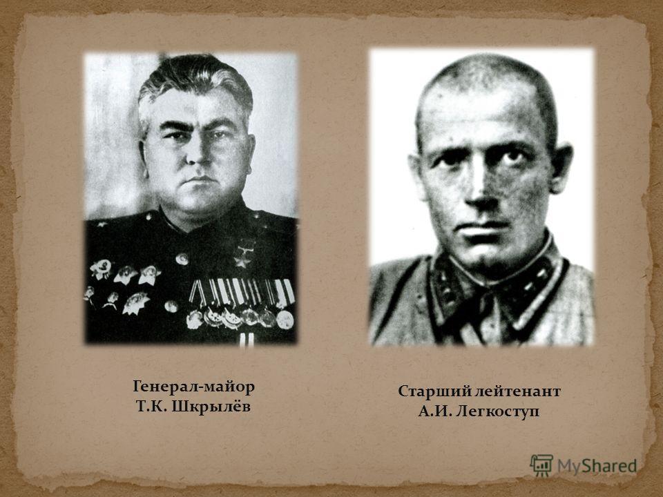 Генерал-майор Т.К. Шкрылёв Старший лейтенант А.И. Легкоступ
