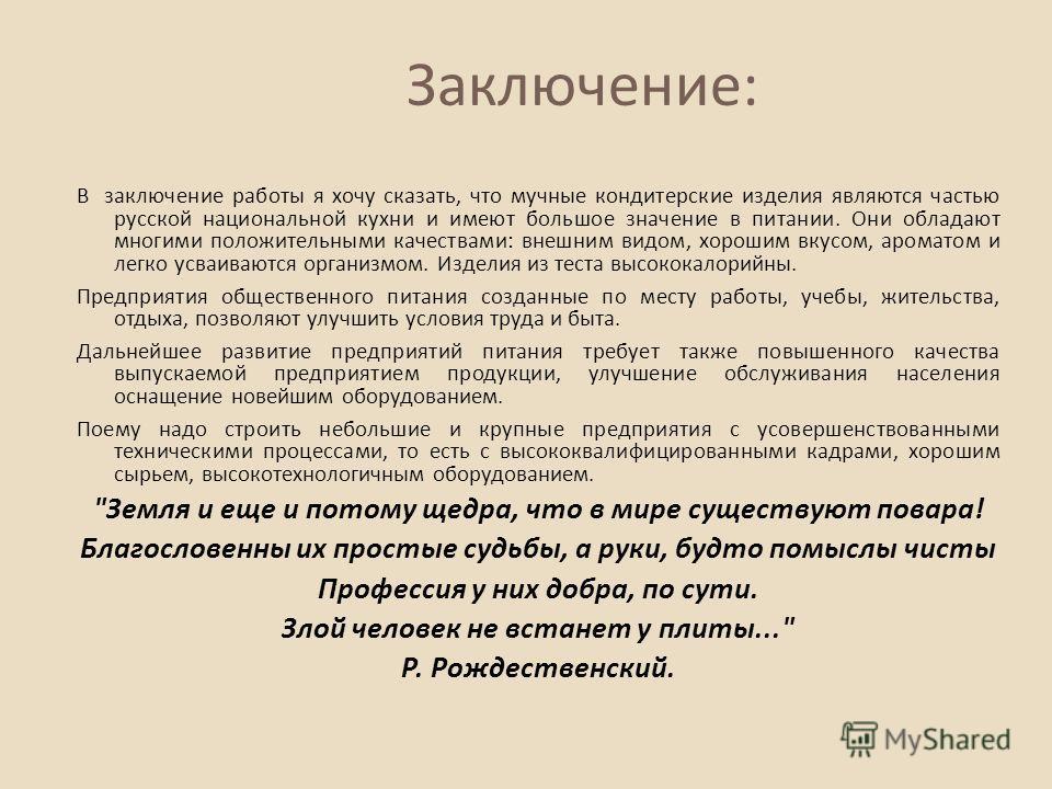 В заключение работы я хочу сказать, что мучные кондитерские изделия являются частью русской национальной кухни и имеют большое значение в питании. Они обладают многими положительными качествами : внешним видом, хорошим вкусом, ароматом и легко усваив