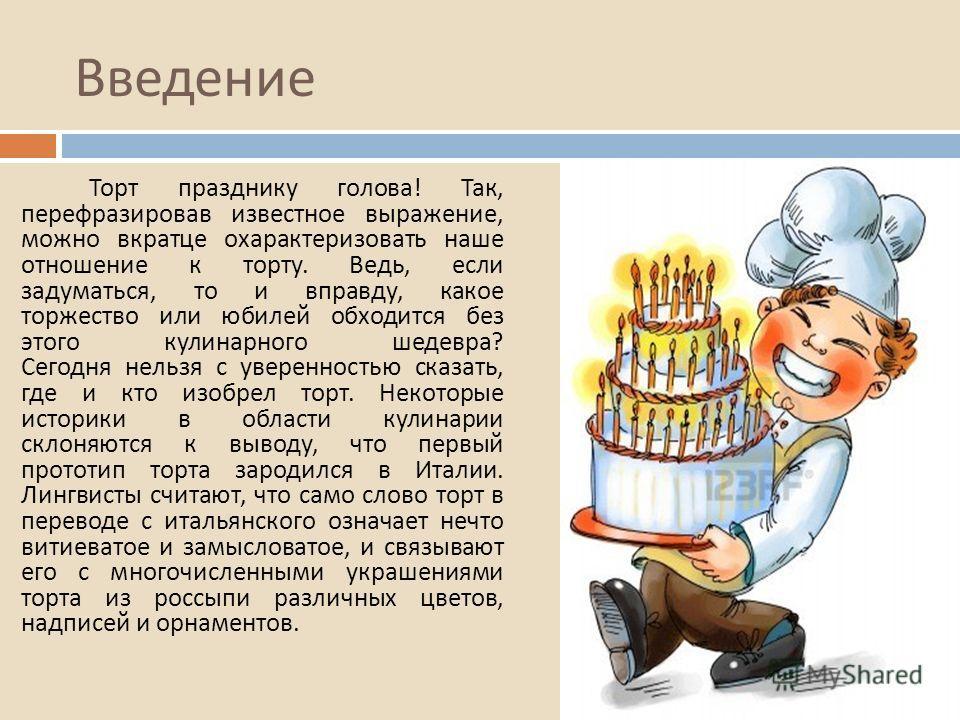Введение Торт празднику голова ! Так, перефразировав известное выражение, можно вкратце охарактеризовать наше отношение к торту. Ведь, если задуматься, то и вправду, какое торжество или юбилей обходится без этого кулинарного шедевра ? Сегодня нельзя