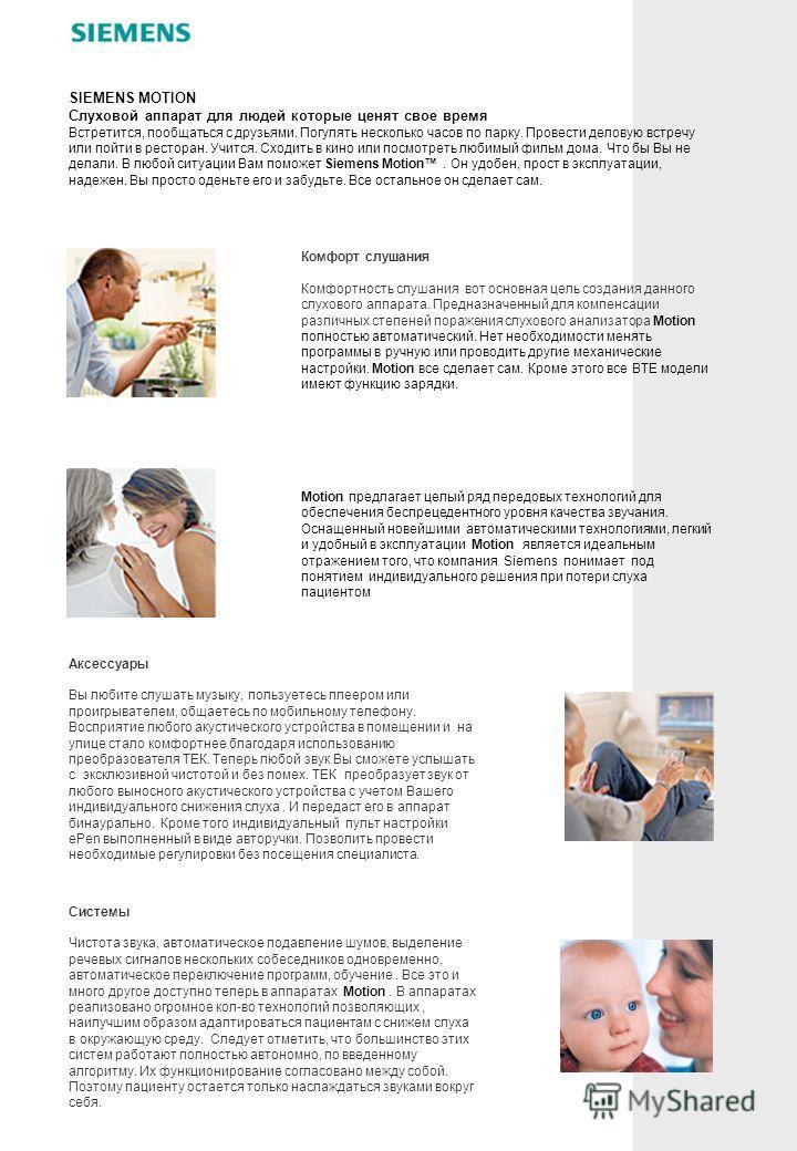 Комфорт слушания Комфортность слушания вот основная цель создания данного слухового аппарата. Предназначенный для компенсации различных степеней поражения слухового анализатора Motion полностью автоматический. Нет необходимости менять программы в руч